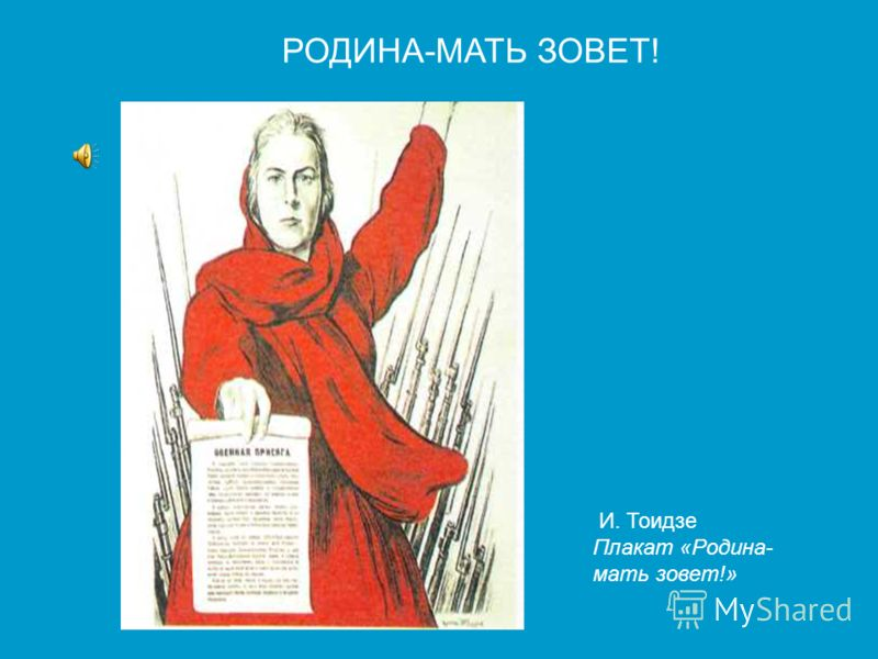 И. Тоидзе Плакат «Родина-мать зовет!» РОДИНА-МАТЬ ЗОВЕТ! И. Тоидзе Плакат «Родина- мать зовет!»