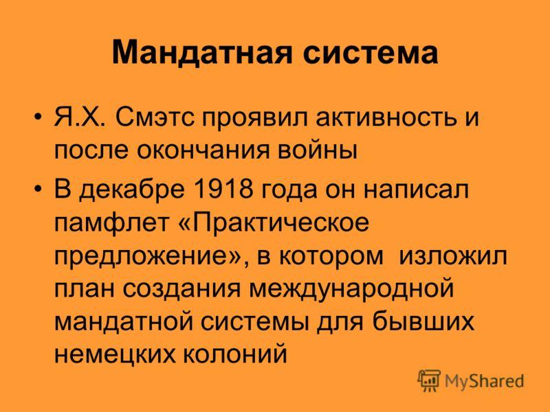 Мандатная система Я.Х. Смэтс проявил активность и после окончания войны В декабре 1918 года он написал памфлет «Практическое предложение», в котором изложил план создания международной мандатной системы для бывших немецких колоний