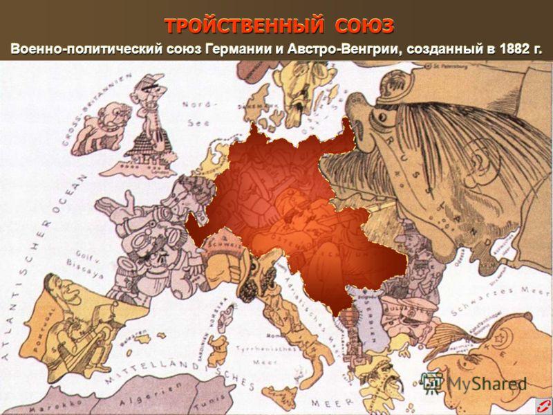 Военно-политический союз Германии и Австро-Венгрии, созданный в 1882 г. Военно-политический союз Германии и Австро-Венгрии, созданный в 1882 г. ТРОЙСТВЕННЫЙ СОЮЗ