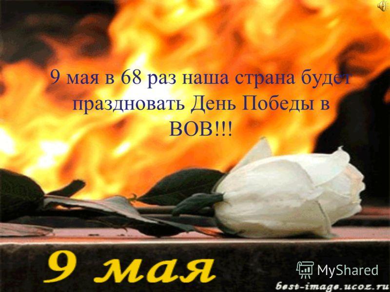 9 мая в 68 раз наша страна будет праздновать День Победы в ВОВ!!!