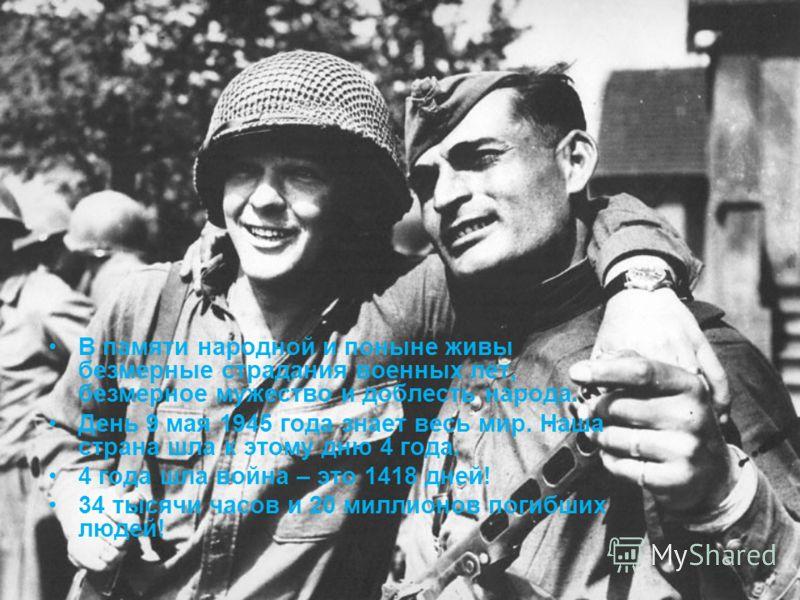 В памяти народной и поныне живы безмерные страдания военных лет, безмерное мужество и доблесть народа. День 9 мая 1945 года знает весь мир. Наша страна шла к этому дню 4 года. 4 года шла война – это 1418 дней! 34 тысячи часов и 20 миллионов погибших