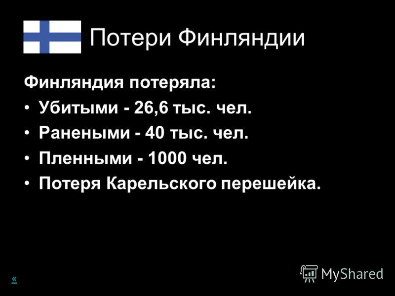 Потери Финляндии Финляндия потеряла: Убитыми - 26,6 тыс. чел. Ранеными - 40 тыс. чел. Пленными - 1000 чел. Потеря Карельского перешейка. «