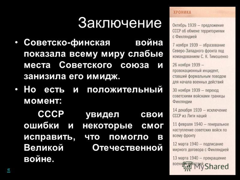 Заключение Советско-финская война показала всему миру слабые места Советского союза и занизила его имидж. Но есть и положительный момент: СССР увидел свои ошибки и некоторые смог исправить, что помогло в Великой Отечественной войне. «