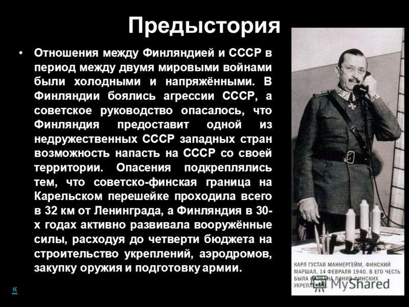 Предыстория Отношения между Финляндией и СССР в период между двумя мировыми войнами были холодными и напряжёнными. В Финляндии боялись агрессии СССР, а советское руководство опасалось, что Финляндия предоставит одной из недружественных СССР западных