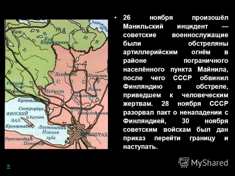 26 ноября произошёл Манильский инцидент советские военнослужащие были обстреляны артиллерийским огнём в районе пограничного населённого пункта Майнила, после чего СССР обвинил Финляндию в обстреле, приведшем к человеческим жертвам. 28 ноября СССР раз