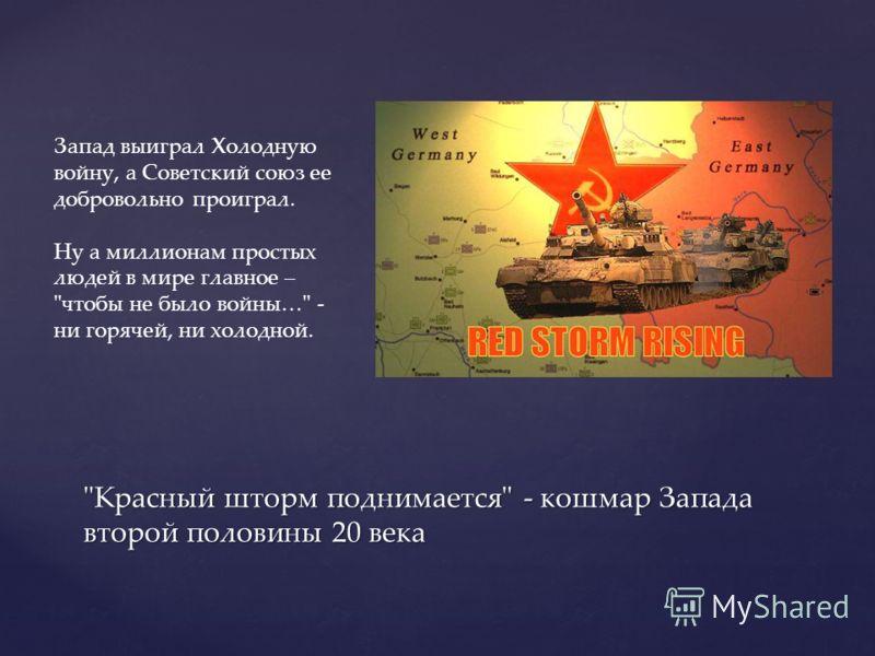 Красный шторм поднимается - кошмар Запада второй половины 20 века Запад выиграл Холодную войну, а Советский союз ее добровольно проиграл. Ну а миллионам простых людей в мире главное – чтобы не было войны… - ни горячей, ни холодной.