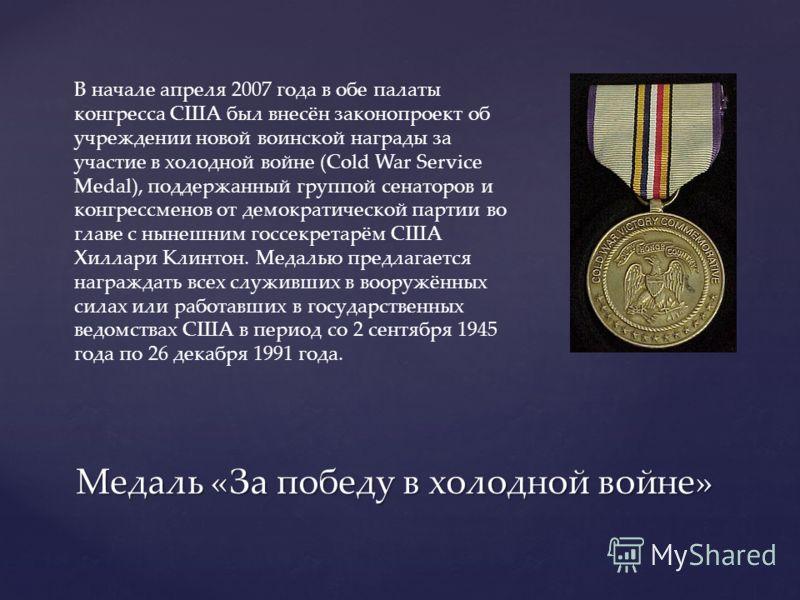 Медаль «За победу в холодной войне» В начале апреля 2007 года в обе палаты конгресса США был внесён законопроект об учреждении новой воинской награды за участие в холодной войне (Cold War Service Medal), поддержанный группой сенаторов и конгрессменов