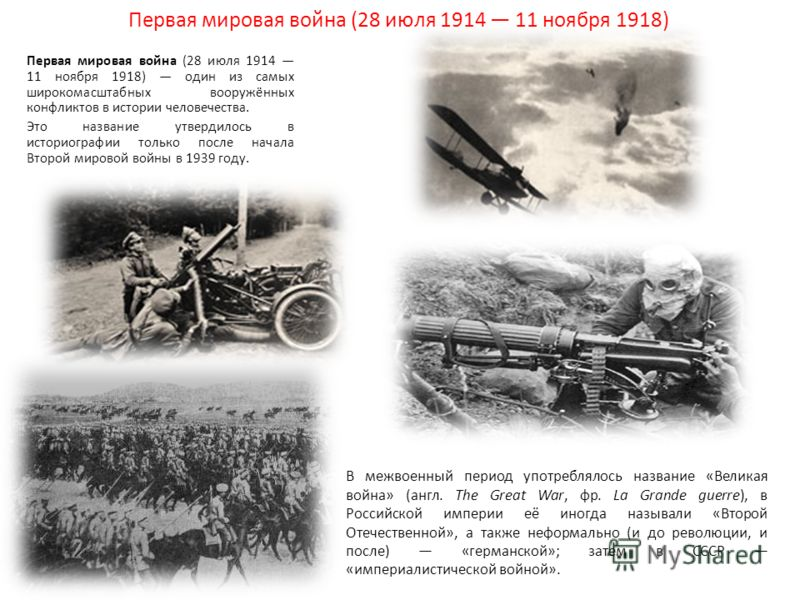 Первая мировая война (28 июля 1914 11 ноября 1918) Первая мировая война (28 июля 1914 11 ноября 1918) один из самых широкомасштабных вооружённых конфликтов в истории человечества. Это название утвердилось в историографии только после начала Второй ми