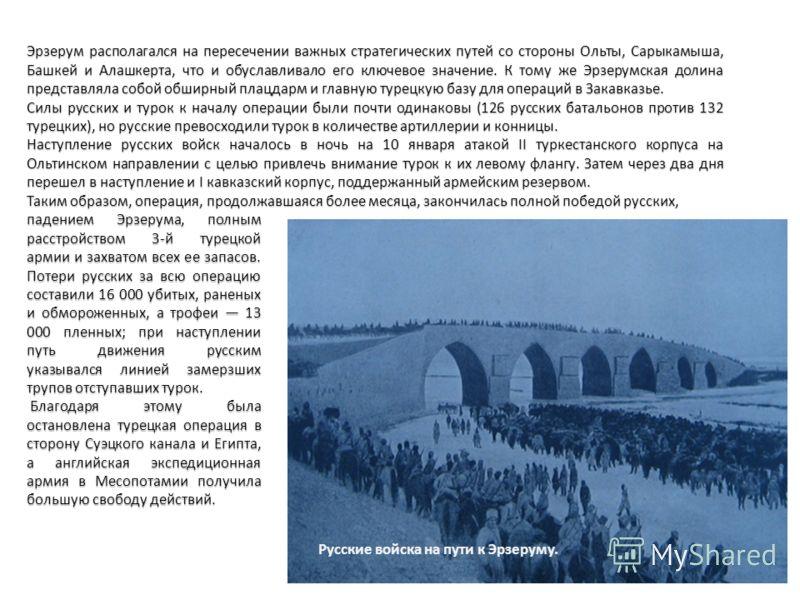 Русские войска на пути к Эрзеруму. Эрзерум располагался на пересечении важных стратегических путей со стороны Ольты, Сарыкамыша, Башкей и Алашкерта, что и обуславливало его ключевое значение. К тому же Эрзерумская долина представляла собой обширный п