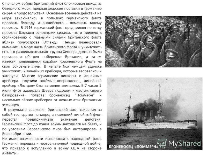 С началом войны британский флот блокировал выход из Северного моря, прервав морские поставки в Германию сырья и продовольствия. Основные военные действия на море заключались в попытках германского флота прорвать блокаду, а английского - помешать тако