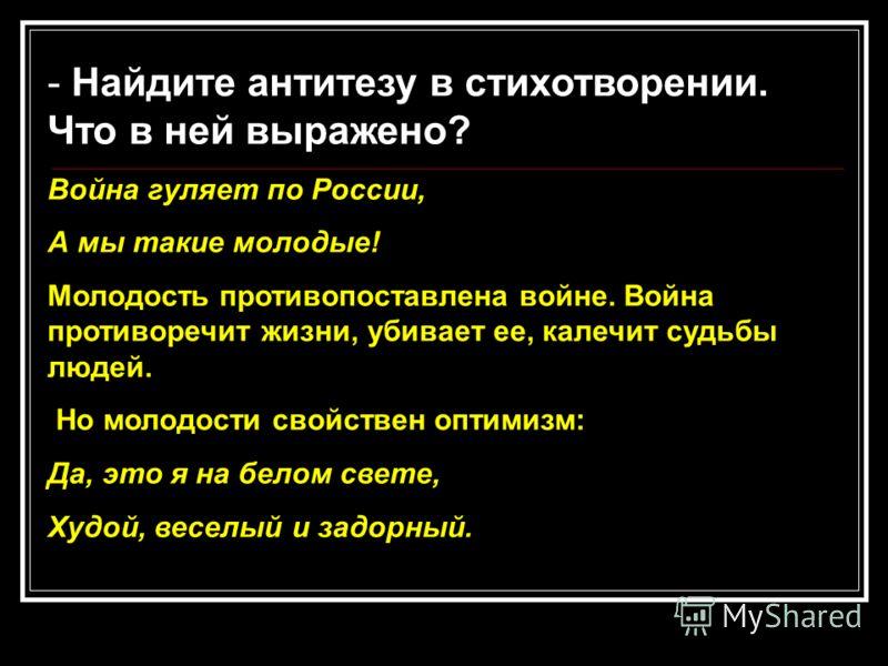 - Найдите антитезу в стихотворении. Что в ней выражено? Война гуляет по России, А мы такие молодые! Молодость противопоставлена войне. Война противоречит жизни, убивает ее, калечит судьбы людей. Но молодости свойствен оптимизм: Да, это я на белом све