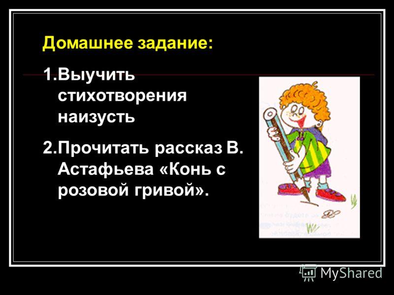 Домашнее задание: 1.Выучить стихотворения наизусть 2.Прочитать рассказ В. Астафьева «Конь с розовой гривой».