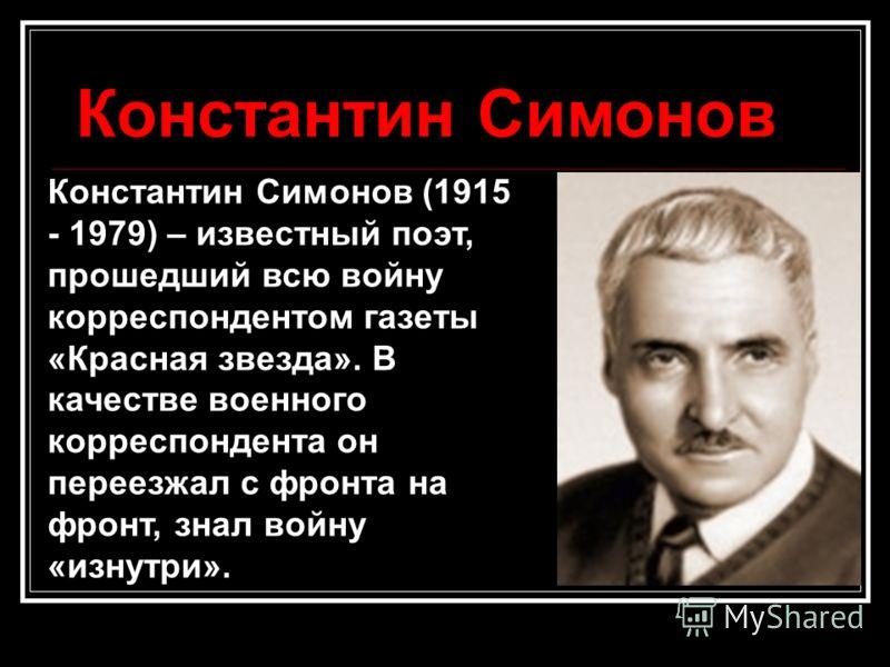 Константин Симонов Константин Симонов (1915 - 1979) – известный поэт, прошедший всю войну корреспондентом газеты «Красная звезда». В качестве военного корреспондента он переезжал с фронта на фронт, знал войну «изнутри».
