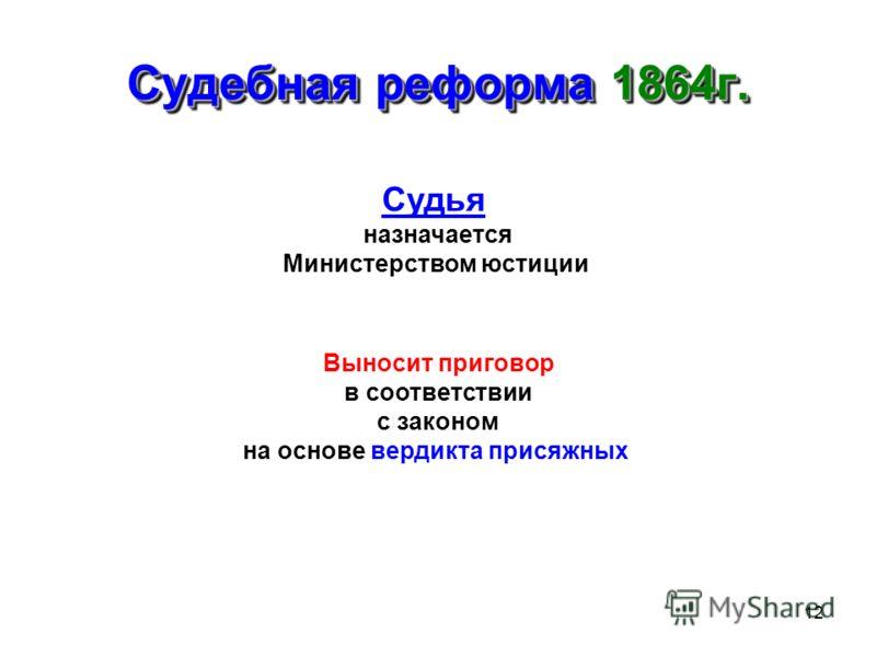 12 Судебная реформа 1864г. Судья назначается Министерством юстиции Выносит приговор в соответствии с законом на основе вердикта присяжных