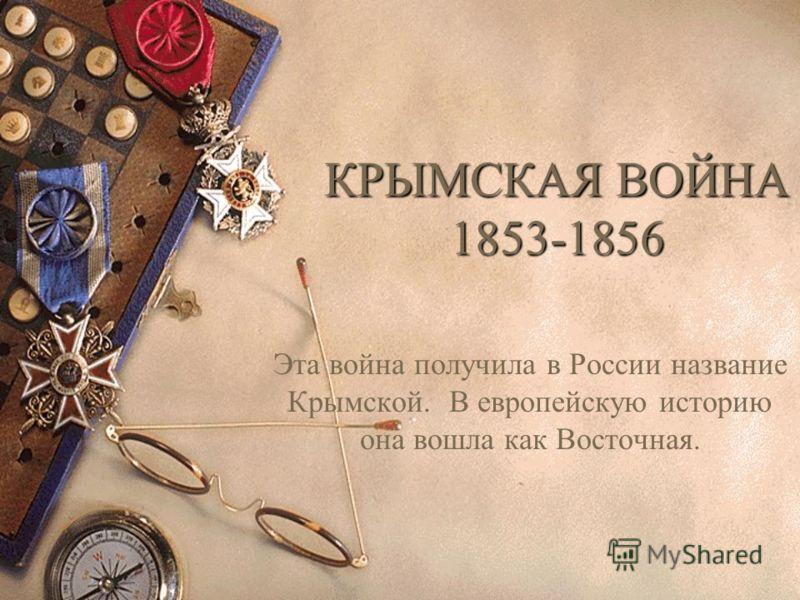 КРЫМСКАЯ ВОЙНА 1853-1856 Эта война получила в России название Крымской. В европейскую историю она вошла как Восточная.