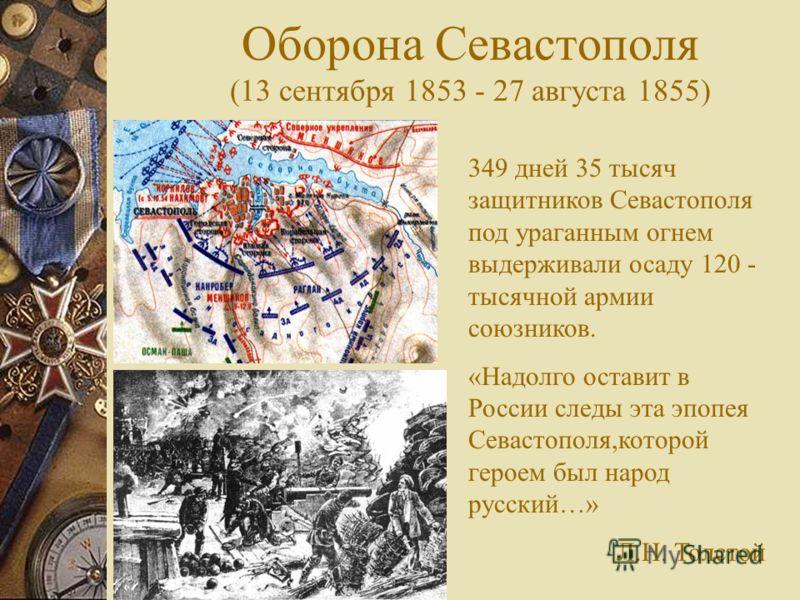 Оборона Севастополя (13 сентября 1853 - 27 августа 1855) 349 дней 35 тысяч защитников Севастополя под ураганным огнем выдерживали осаду 120 - тысячной армии союзников. «Надолго оставит в России следы эта эпопея Севастополя,которой героем был народ ру