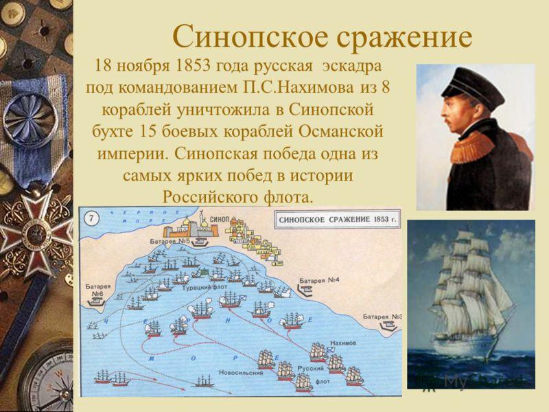 Синопское сражение 18 ноября 1853 года русская эскадра под командованием П.С.Нахимова из 8 кораблей уничтожила в Синопской бухте 15 боевых кораблей Османской империи. Синопская победа одна из самых ярких побед в истории Российского флота.