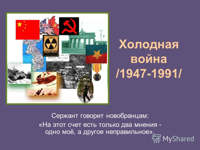 Холодная война /1947-1991/ Сержант говорит новобранцам: «На этот счет есть только два мнения - одно моё, а другое неправильное».