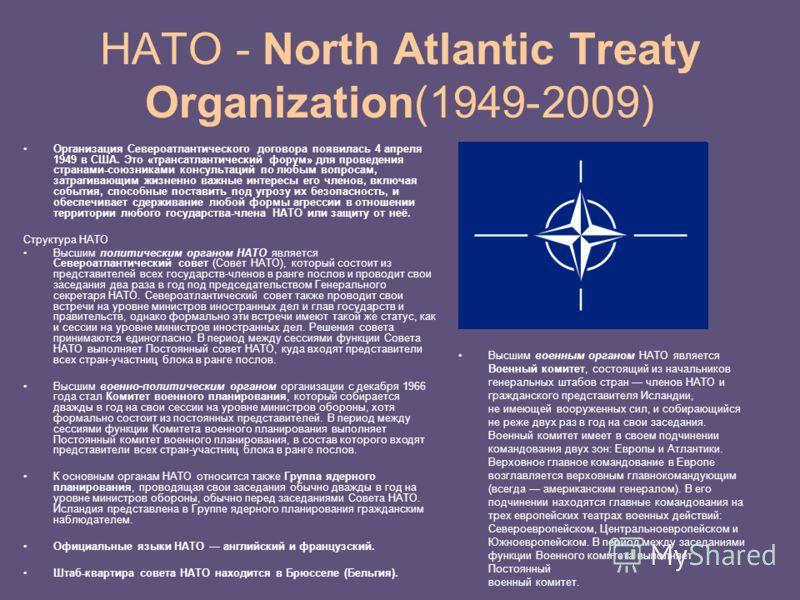 НАТО - North Atlantic Treaty Organization(1949-2009) Организация Североатлантического договора появилась 4 апреля 1949 в США. Это «трансатлантический форум» для проведения странами-союзниками консультаций по любым вопросам, затрагивающим жизненно важ