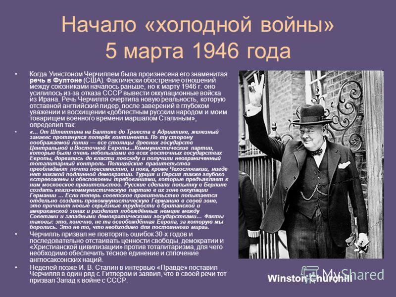 Начало «холодной войны» 5 марта 1946 года Когда Уинстоном Черчиллем была произнесена его знаменитая речь в Фултоне (США). Фактически обострение отношений между союзниками началось раньше, но к марту 1946 г. оно усилилось из-за отказа СССР вывести окк