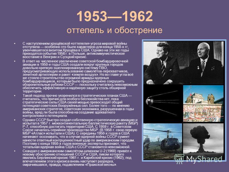 19531962 оттепель и обострение С наступлением хрущёвской «оттепели» угроза мировой войны отступила особенно это было характерно для конца 1950-х гг, увенчавшегося визитом Хрущёва в США. Однако на эти же годы приходятся события 1956 г. в Польше, антик