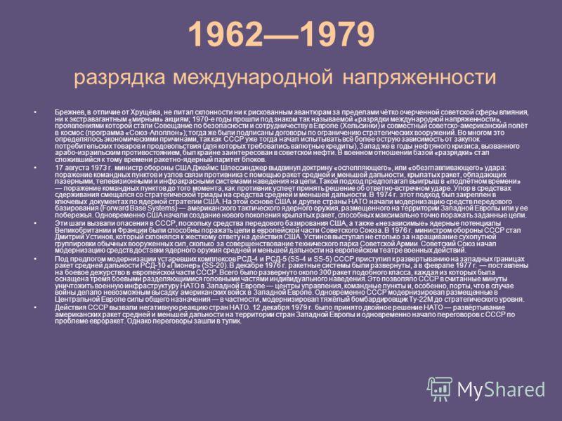 19621979 разрядка международной напряженности Брежнев, в отличие от Хрущёва, не питал склонности ни к рискованным авантюрам за пределами чётко очерченной советской сферы влияния, ни к экстравагантным «мирным» акциям; 1970-е годы прошли под знаком так