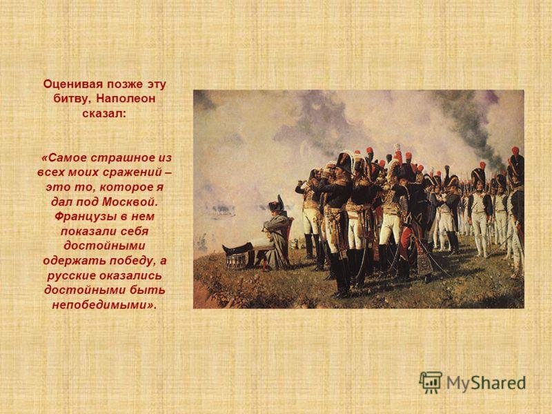 Оценивая позже эту битву, Наполеон сказал: «Самое страшное из всех моих сражений – это то, которое я дал под Москвой. Французы в нем показали себя достойными одержать победу, а русские оказались достойными быть непобедимыми».