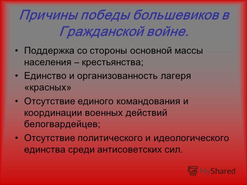 Причины победы большевиков в Гражданской войне. Поддержка со стороны основной массы населения – крестьянства; Единство и организованность лагеря «красных» Отсутствие единого командования и координации военных действий белогвардейцев; Отсутствие полит