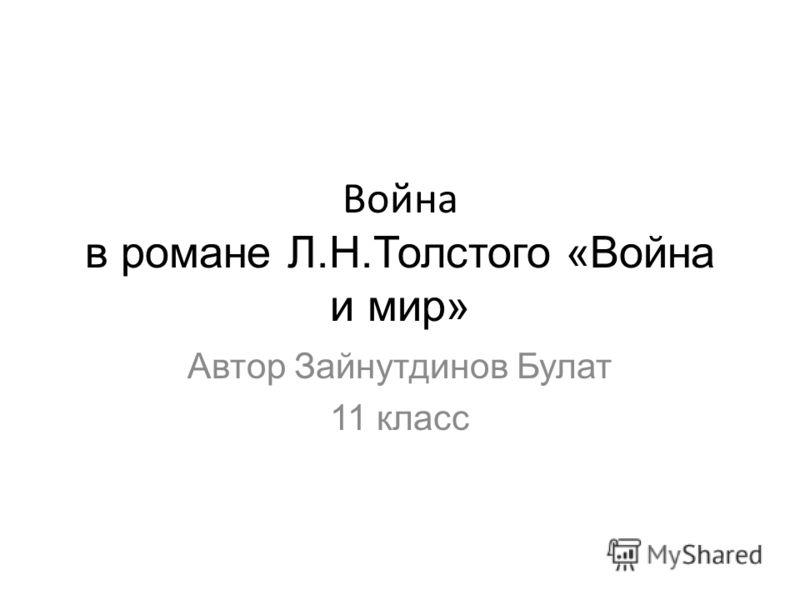 Война в романе Л.Н.Толстого «Война и мир» Автор Зайнутдинов Булат 11 класс