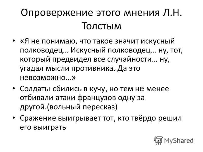 Опровержение этого мнения Л.Н. Толстым « Я не понимаю, что такое значит искусный полководец… Искусный полководец… ну, тот, который предвидел все случайности… ну, угадал мысли противника. Да это невозможно… » Солдаты сбились в кучу, но тем н е менее о