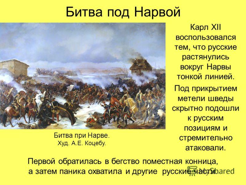 Битва под Нарвой Карл XII воспользовался тем, что русские растянулись вокруг Нарвы тонкой линией. Под прикрытием метели шведы скрытно подошли к русским позициям и стремительно атаковали. Битва при Нарве. Худ. А.Е. Коцебу. Первой обратилась в бегство