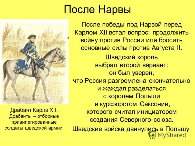 После Нарвы После победы под Нарвой перед Карлом XII встал вопрос: продолжить войну против России или бросить основные силы против Августа II. Шведский король выбрал второй вариант: он был уверен, что Россия разгромлена окончательно и жаждал разделат