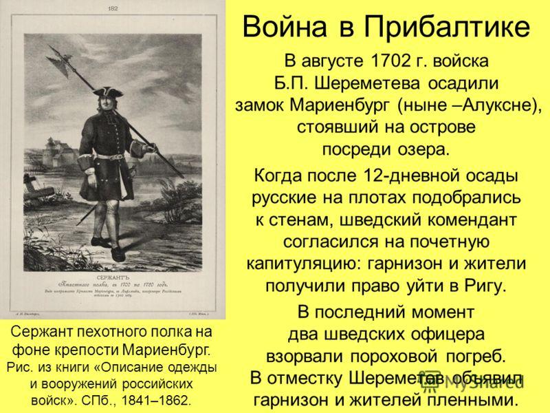 Война в Прибалтике В августе 1702 г. войска Б.П. Шереметева осадили замок Мариенбург (ныне –Алуксне), стоявший на острове посреди озера. Когда после 12-дневной осады русские на плотах подобрались к стенам, шведский комендант согласился на почетную ка
