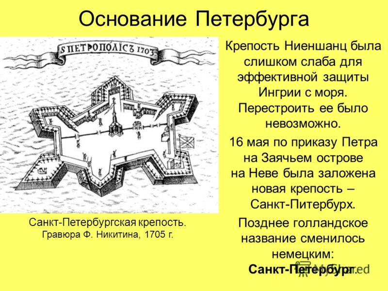 Основание Петербурга Крепость Ниеншанц была слишком слаба для эффективной защиты Ингрии с моря. Перестроить ее было невозможно. 16 мая по приказу Петра на Заячьем острове на Неве была заложена новая крепость – Санкт-Питербурх. Позднее голландское наз
