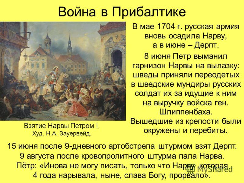 Война в Прибалтике В мае 1704 г. русская армия вновь осадила Нарву, а в июне – Дерпт. 8 июня Петр выманил гарнизон Нарвы на вылазку: шведы приняли переодетых в шведские мундиры русских солдат их за идущие к ним на выручку войска ген. Шлиппенбаха. Выш