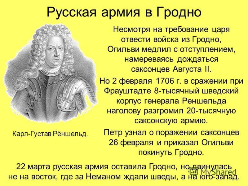 Русская армия в Гродно Несмотря на требование царя отвести войска из Гродно, Огильви медлил с отступлением, намереваясь дождаться саксонцев Августа II. Но 2 февраля 1706 г. в сражении при Фрауштадте 8-тысячный шведский корпус генерала Реншельда нагол