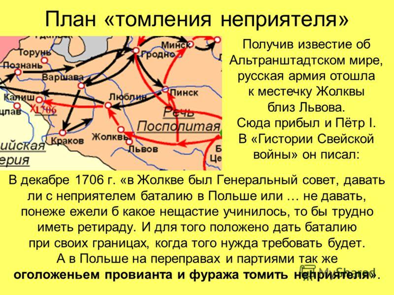 План «томления неприятеля» В декабре 1706 г. «в Жолкве был Генеральный совет, давать ли с неприятелем баталию в Польше или … не давать, понеже ежели б какое нещастие учинилось, то бы трудно иметь ретираду. И для того положено дать баталию при своих г
