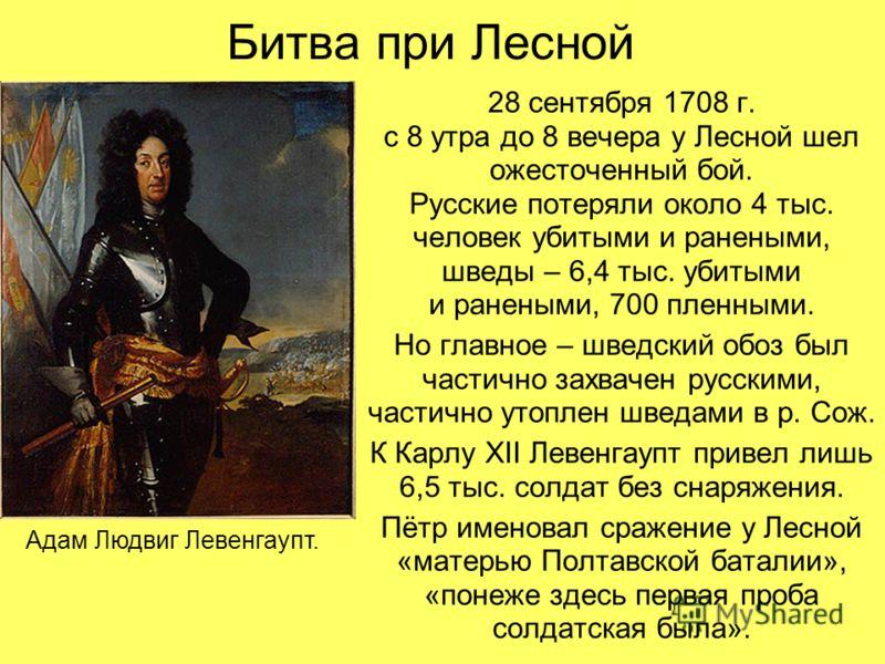 Битва при Лесной 28 сентября 1708 г. с 8 утра до 8 вечера у Лесной шел ожесточенный бой. Русские потеряли около 4 тыс. человек убитыми и ранеными, шведы – 6,4 тыс. убитыми и ранеными, 700 пленными. Но главное – шведский обоз был частично захвачен рус