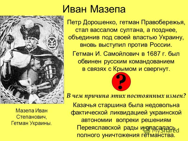 Иван Мазепа Петр Дорошенко, гетман Правобережья, стал вассалом султана, а позднее, объединив под своей властью Украину, вновь выступил против России. Гетман И. Самойлович в 1687 г. был обвинен русским командованием в связях с Крымом и свергнут. В чем