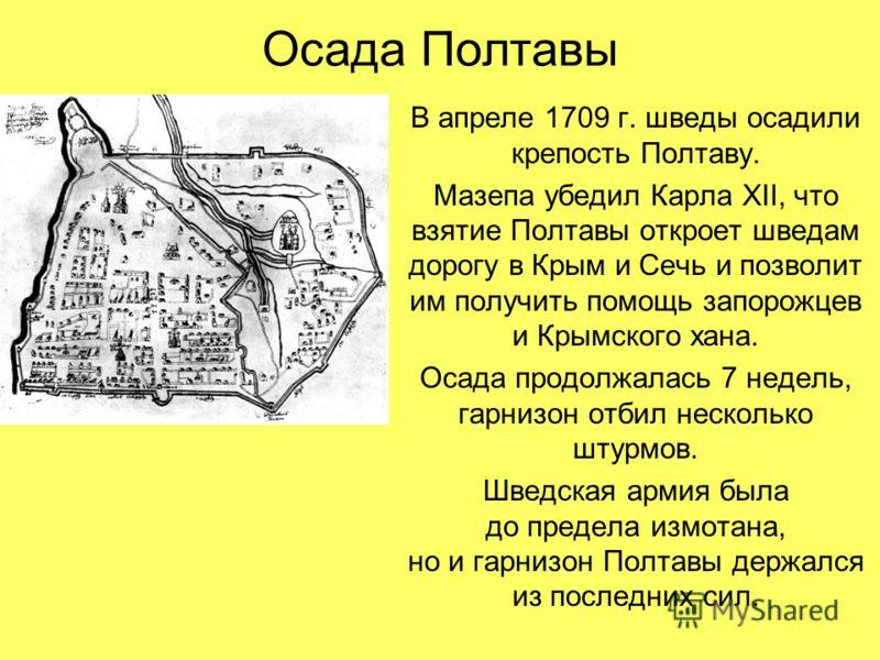 Осада Полтавы В апреле 1709 г. шведы осадили крепость Полтаву. Мазепа убедил Карла XII, что взятие Полтавы откроет шведам дорогу в Крым и Сечь и позволит им получить помощь запорожцев и Крымского хана. Осада продолжалась 7 недель, гарнизон отбил неск