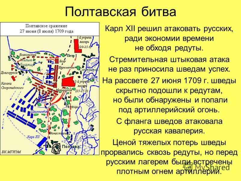 Полтавская битва Карл XII решил атаковать русских, ради экономии времени не обходя редуты. Стремительная штыковая атака не раз приносила шведам успех. На рассвете 27 июня 1709 г. шведы скрытно подошли к редутам, но были обнаружены и попали под артилл