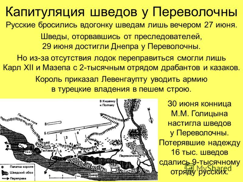 Капитуляция шведов у Переволочны Русские бросились вдогонку шведам лишь вечером 27 июня. Шведы, оторвавшись от преследователей, 29 июня достигли Днепра у Переволочны. Но из-за отсутствия лодок переправиться смогли лишь Карл XII и Мазепа с 2-тысячным