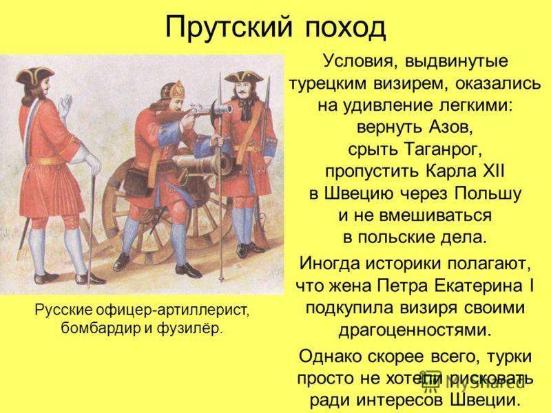 Прутский поход Условия, выдвинутые турецким визирем, оказались на удивление легкими: вернуть Азов, срыть Таганрог, пропустить Карла XII в Швецию через Польшу и не вмешиваться в польские дела. Иногда историки полагают, что жена Петра Екатерина I подку
