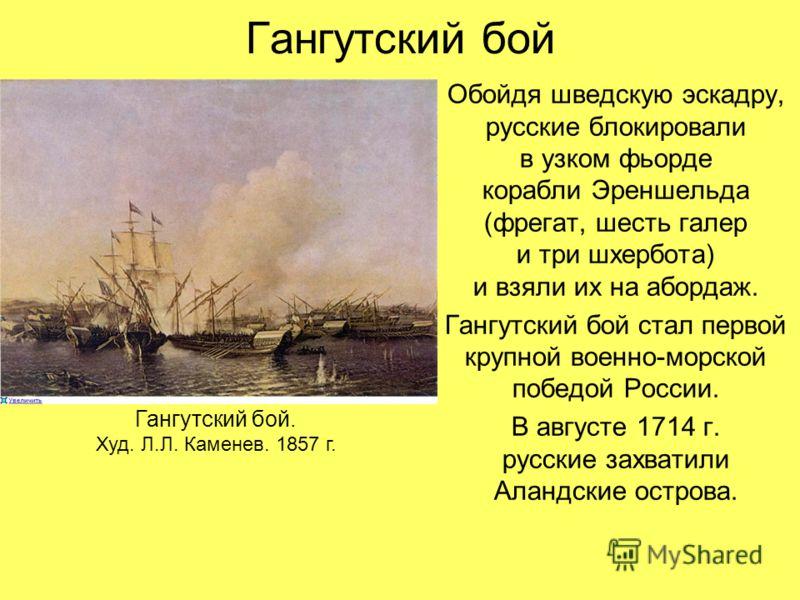 Гангутский бой Обойдя шведскую эскадру, русские блокировали в узком фьорде корабли Эреншельда (фрегат, шесть галер и три шхербота) и взяли их на абордаж. Гангутский бой стал первой крупной военно-морской победой России. В августе 1714 г. русские захв