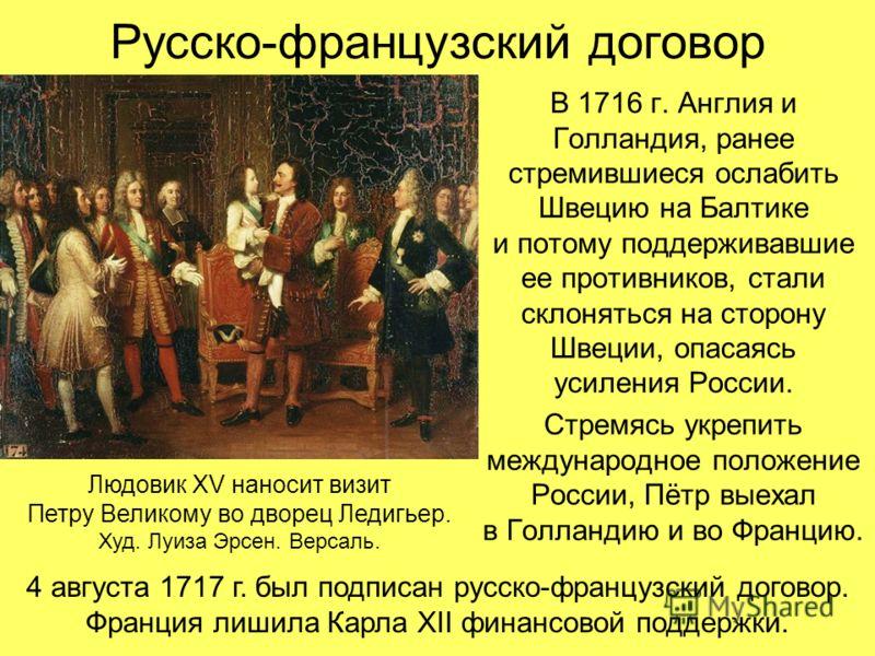 Русско-французский договор В 1716 г. Англия и Голландия, ранее стремившиеся ослабить Швецию на Балтике и потому поддерживавшие ее противников, стали склоняться на сторону Швеции, опасаясь усиления России. Стремясь укрепить международное положение Рос