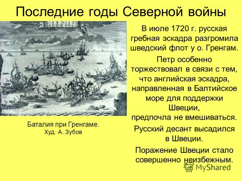 Последние годы Северной войны В июле 1720 г. русская гребная эскадра разгромила шведский флот у о. Гренгам. Петр особенно торжествовал в связи с тем, что английская эскадра, направленная в Балтийское море для поддержки Швеции, предпочла не вмешиватьс