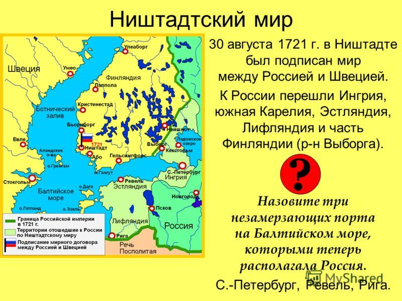 Ништадтский мир 30 августа 1721 г. в Ништадте был подписан мир между Россией и Швецией. К России перешли Ингрия, южная Карелия, Эстляндия, Лифляндия и часть Финляндии (р-н Выборга). Назовите три незамерзающих порта на Балтийском море, которыми теперь