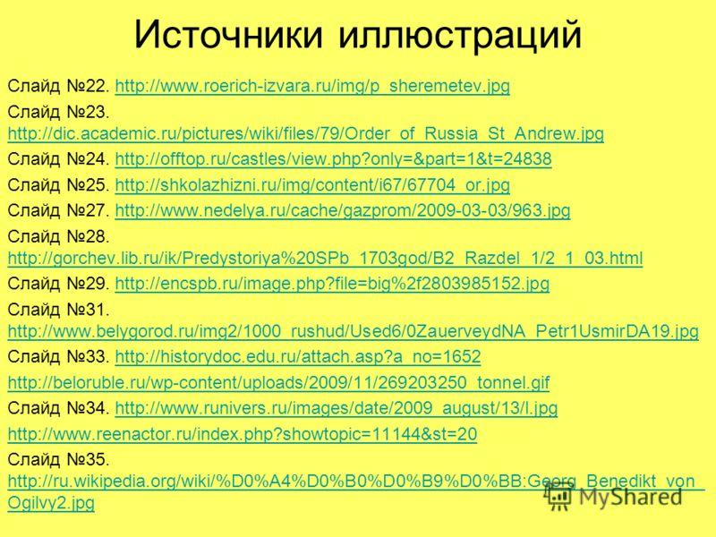 Источники иллюстраций Слайд 22. http://www.roerich-izvara.ru/img/p_sheremetev.jpghttp://www.roerich-izvara.ru/img/p_sheremetev.jpg Слайд 23. http://dic.academic.ru/pictures/wiki/files/79/Order_of_Russia_St_Andrew.jpg http://dic.academic.ru/pictures/w
