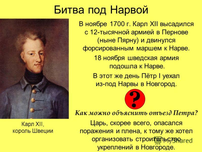 Битва под Нарвой В ноябре 1700 г. Карл XII высадился с 12-тысячной армией в Пернове (ныне Пярну) и двинулся форсированным маршем к Нарве. 18 ноября шведская армия подошла к Нарве. В этот же день Пётр I уехал из-под Нарвы в Новгород. Как можно объясни