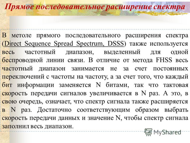 В метоле прямого последовательного расширения спектра (Direct Sequence Spread Spectrum, DSSS) также используется весь частотный диапазон, выделенный для одной беспроводной линии связи. В отличие от метода FHSS весь частотный диапазон занимается не за